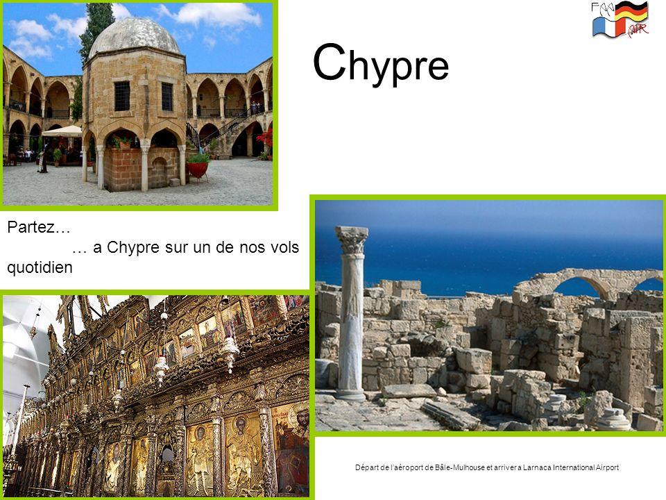 C hypre Partez… … a Chypre sur un de nos vols quotidien Départ de laéroport de Bâle-Mulhouse et arriver a Larnaca International Airport