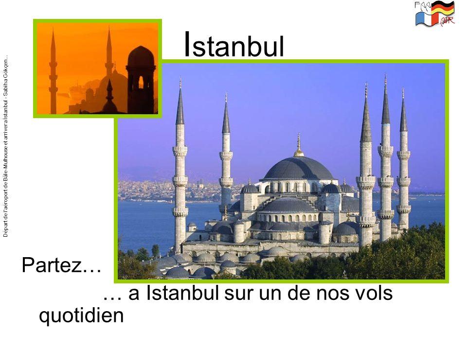 I stanbul Partez… … a Istanbul sur un de nos vols quotidien Départ de laéroport de Bâle-Mulhouse et arriver a İstanbul - Sabiha Gökçen...