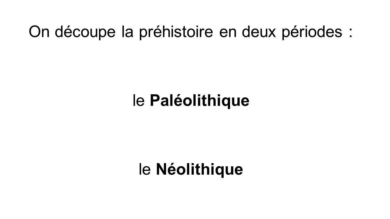 On découpe la préhistoire en deux périodes : le Paléolithique le Néolithique