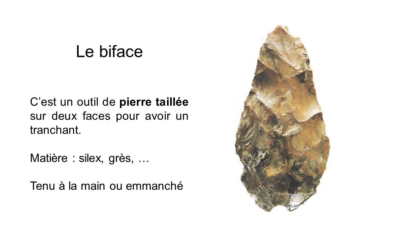 Le biface Cest un outil de pierre taillée sur deux faces pour avoir un tranchant. Matière : silex, grès, … Tenu à la main ou emmanché