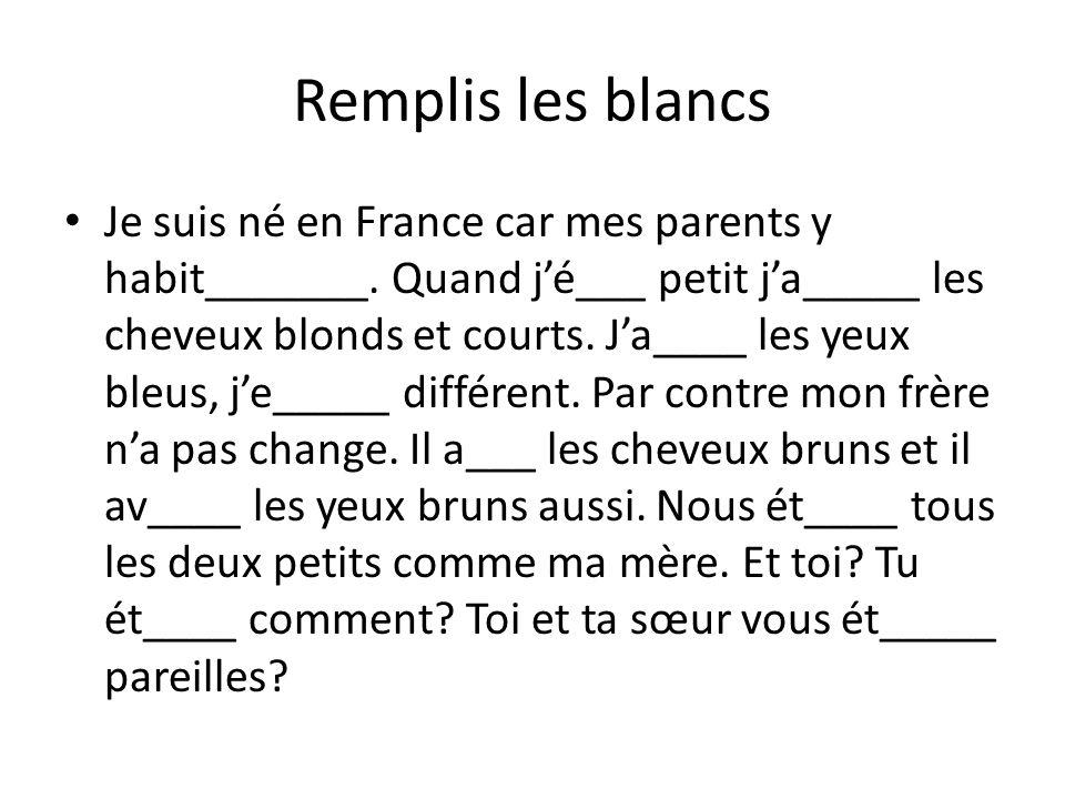 Remplis les blancs Je suis né en France car mes parents y habit_______. Quand jé___ petit ja_____ les cheveux blonds et courts. Ja____ les yeux bleus,