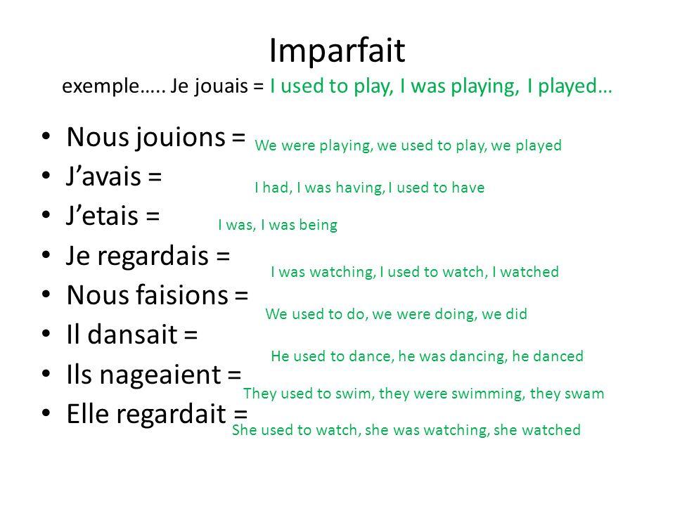 Imparfait exemple….. Je jouais = I used to play, I was playing, I played… Nous jouions = Javais = Jetais = Je regardais = Nous faisions = Il dansait =