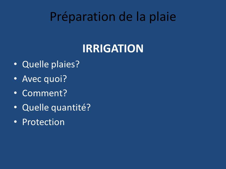 Préparation de la plaie IRRIGATION Quelle plaies? Avec quoi? Comment? Quelle quantité? Protection