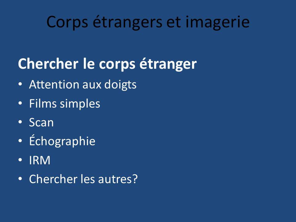 Corps étrangers et imagerie Chercher le corps étranger Attention aux doigts Films simples Scan Échographie IRM Chercher les autres?