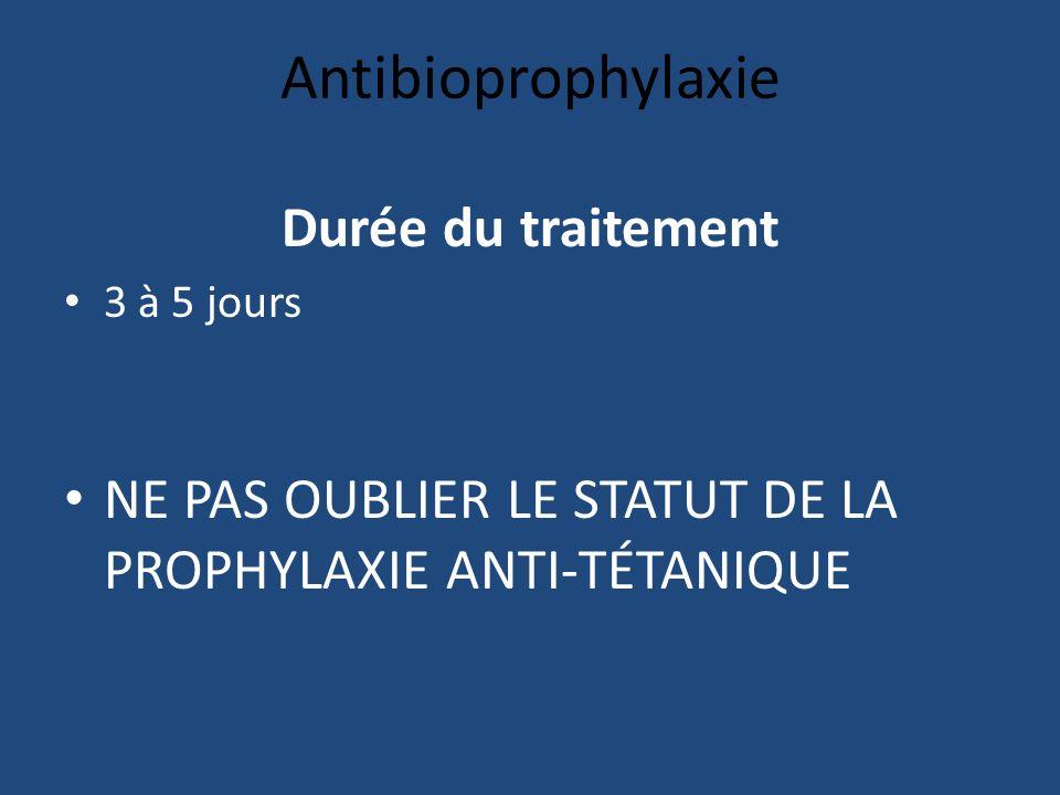 Antibioprophylaxie Durée du traitement 3 à 5 jours NE PAS OUBLIER LE STATUT DE LA PROPHYLAXIE ANTI-TÉTANIQUE