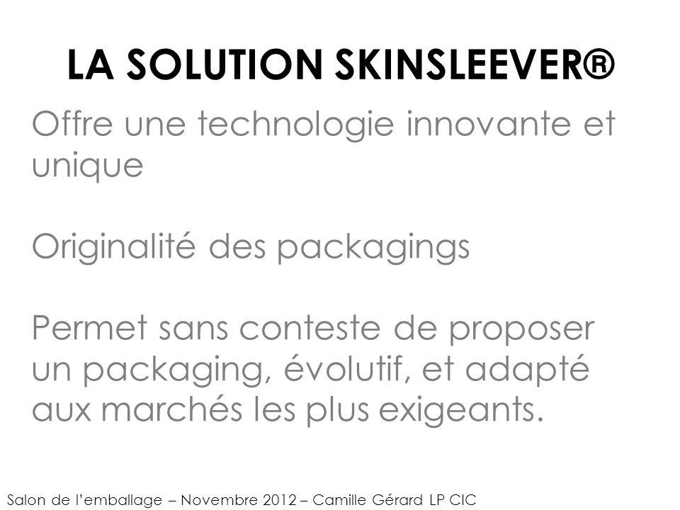 LA SOLUTION SKINSLEEVER® Offre une technologie innovante et unique Originalité des packagings Permet sans conteste de proposer un packaging, évolutif, et adapté aux marchés les plus exigeants.