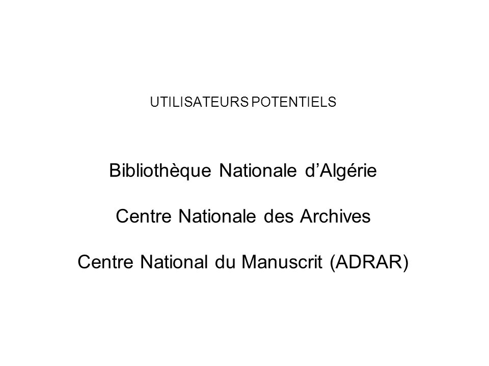 UTILISATEURS POTENTIELS Bibliothèque Nationale dAlgérie Centre Nationale des Archives Centre National du Manuscrit (ADRAR)
