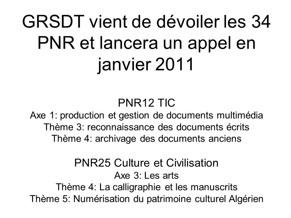 GRSDT vient de dévoiler les 34 PNR et lancera un appel en janvier 2011 PNR12 TIC Axe 1: production et gestion de documents multimédia Thème 3: reconna