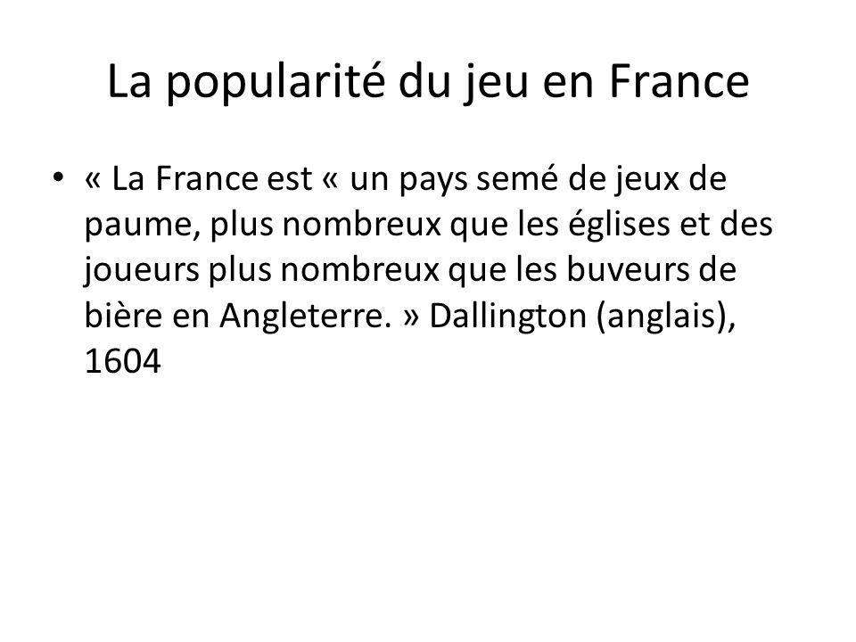 La popularité du jeu en France « La France est « un pays semé de jeux de paume, plus nombreux que les églises et des joueurs plus nombreux que les buv