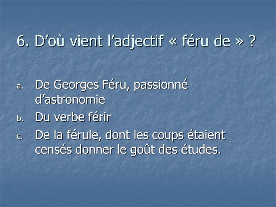 6. Doù vient ladjectif « féru de » ? a. D e Georges Féru, passionné dastronomie b. D u verbe férir c. D e la férule, dont les coups étaient censés don