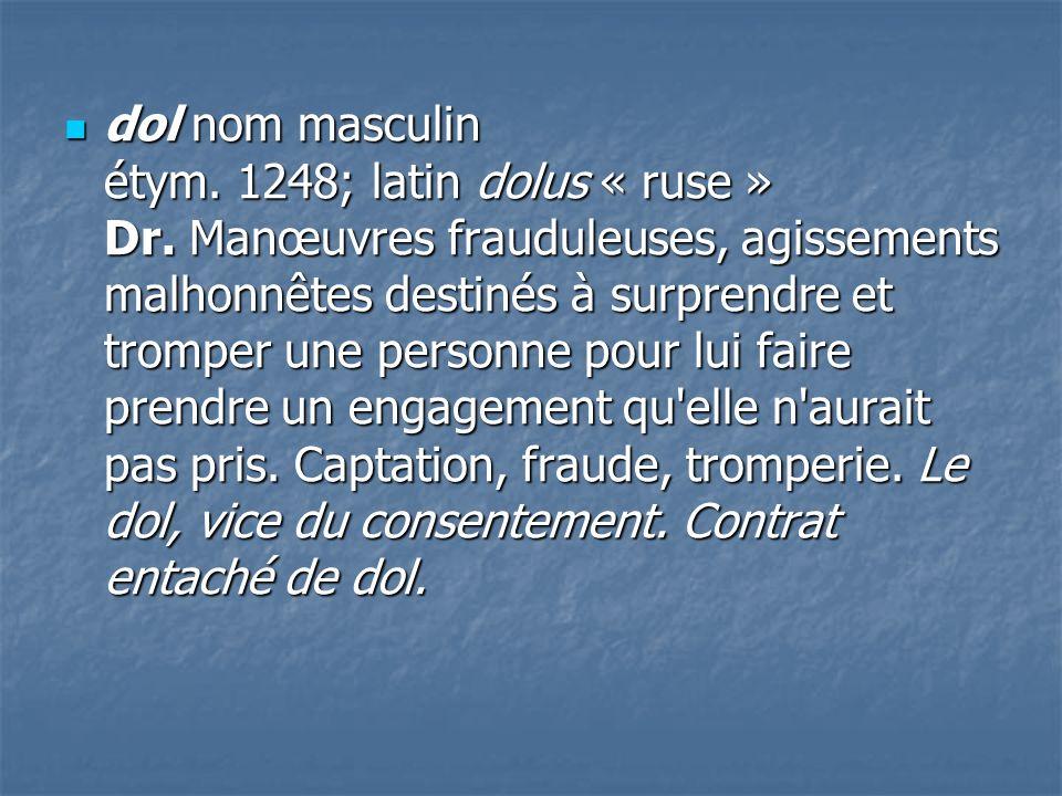 dol nom masculin étym. 1248; latin dolus « ruse » Dr. Manœuvres frauduleuses, agissements malhonnêtes destinés à surprendre et tromper une personne po