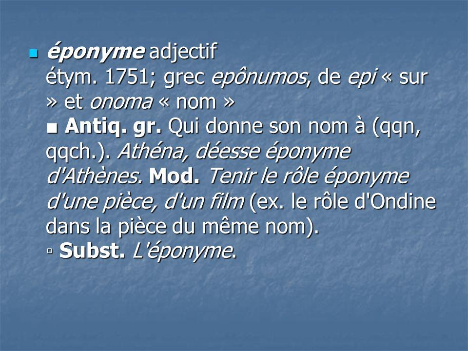 éponyme adjectif étym. 1751; grec epônumos, de epi « sur » et onoma « nom » Antiq. gr. Qui donne son nom à (qqn, qqch.). Athéna, déesse éponyme d'Athè