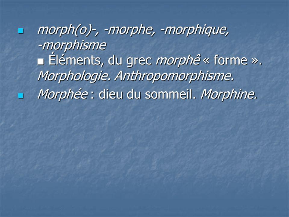 morph(o)-, -morphe, -morphique, -morphisme Éléments, du grec morphê « forme ». Morphologie. Anthropomorphisme. morph(o)-, -morphe, -morphique, -morphi