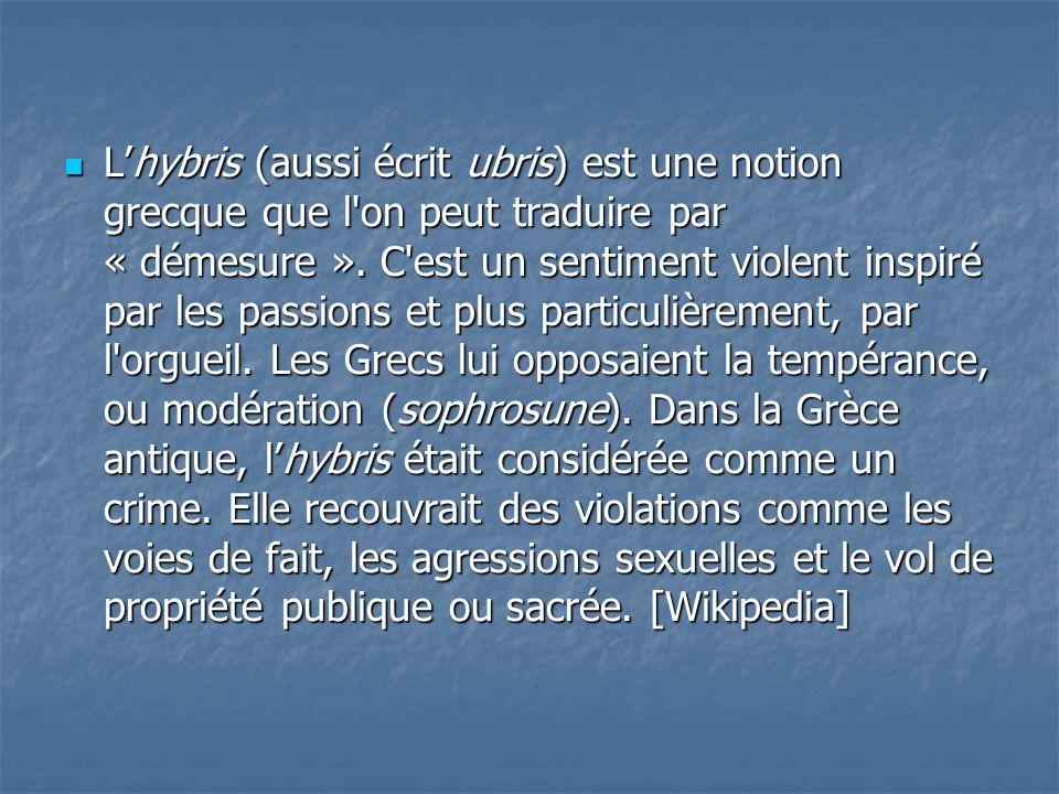 Lhybris (aussi écrit ubris) est une notion grecque que l'on peut traduire par « démesure ». C'est un sentiment violent inspiré par les passions et plu