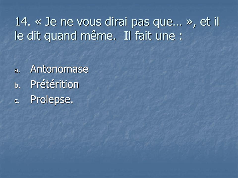 14. « Je ne vous dirai pas que… », et il le dit quand même. Il fait une : a. A ntonomase b. P rétérition c. P rolepse.