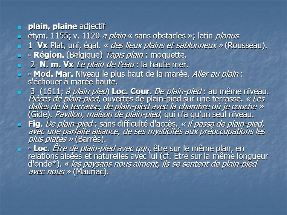 plain, plaine adjectif plain, plaine adjectif étym. 1155; v. 1120 a plain « sans obstacles »; latin planus étym. 1155; v. 1120 a plain « sans obstacle
