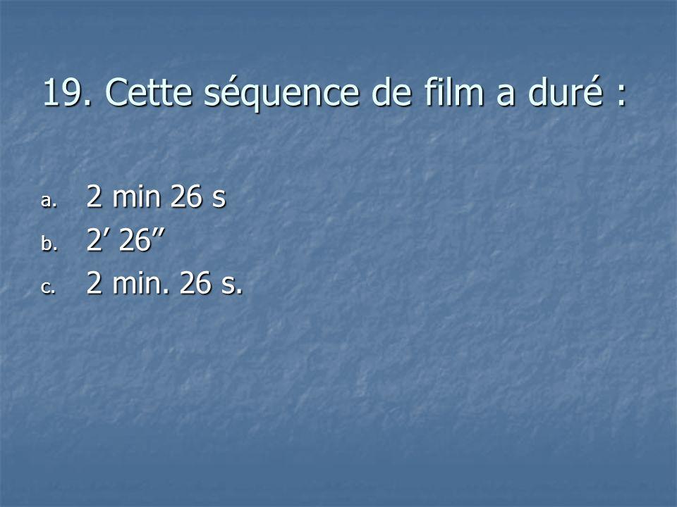19. Cette séquence de film a duré : a. 2 min 26 s b. 2 26 c. 2 min. 26 s.
