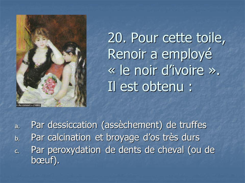 20. Pour cette toile, Renoir a employé « le noir divoire ». Il est obtenu : a. P ar dessiccation (assèchement) de truffes b. P ar calcination et broya
