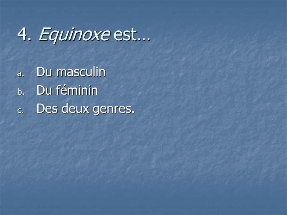 4. Equinoxe est… a. D u masculin b. D u féminin c. D es deux genres.