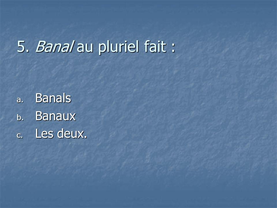 5. Banal au pluriel fait : a. B anals b. B anaux c. L es deux.