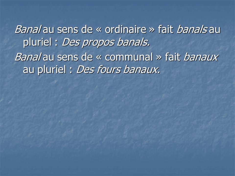 Banal au sens de « ordinaire » fait banals au pluriel : Des propos banals. Banal au sens de « communal » fait banaux au pluriel : Des fours banaux.