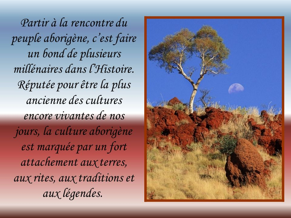Partir à la rencontre du peuple aborigène, cest faire un bond de plusieurs millénaires dans lHistoire.
