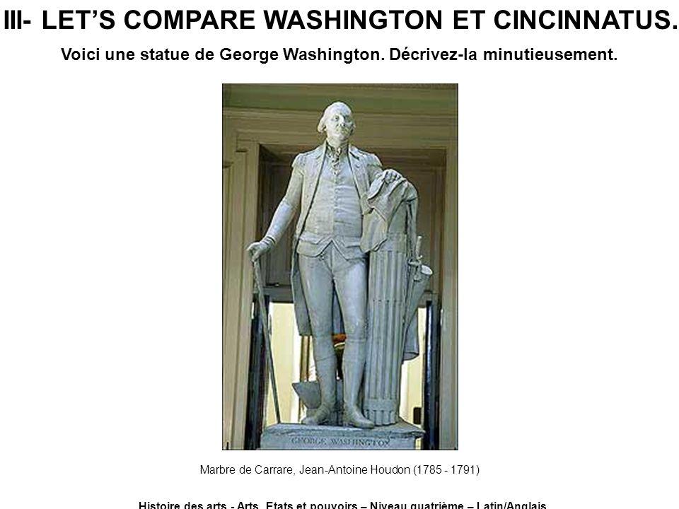 III- LETS COMPARE WASHINGTON ET CINCINNATUS. Histoire des arts - Arts, Etats et pouvoirs – Niveau quatrième – Latin/Anglais Voici une statue de George