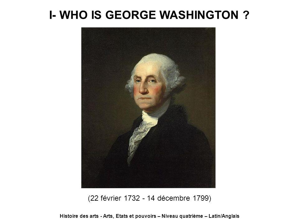 I- WHO IS GEORGE WASHINGTON ? Histoire des arts - Arts, Etats et pouvoirs – Niveau quatrième – Latin/Anglais (22 février 1732 - 14 décembre 1799)