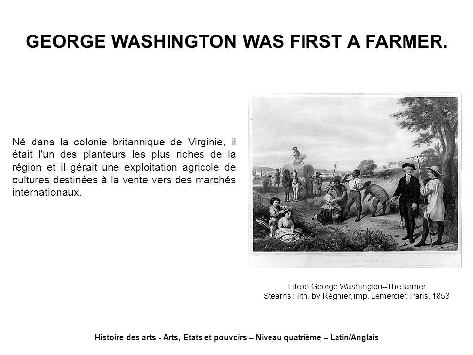 GEORGE WASHINGTON WAS FIRST A FARMER. Histoire des arts - Arts, Etats et pouvoirs – Niveau quatrième – Latin/Anglais Life of George Washington--The fa