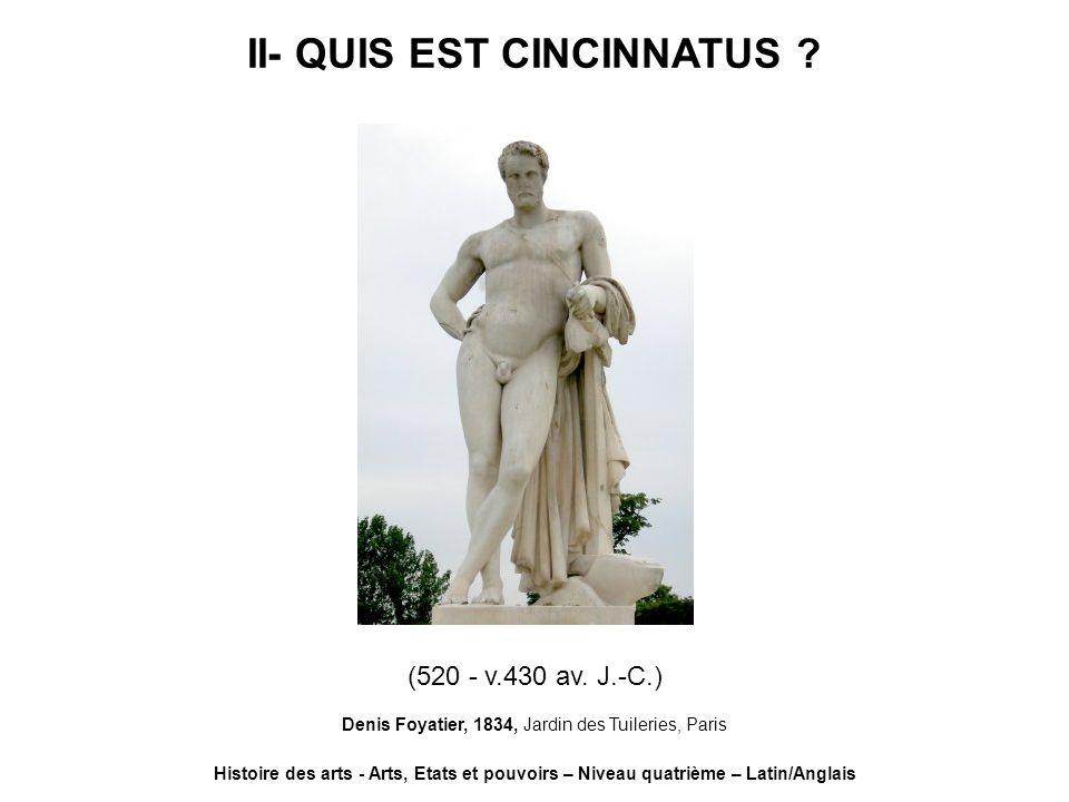 II- QUIS EST CINCINNATUS ? Histoire des arts - Arts, Etats et pouvoirs – Niveau quatrième – Latin/Anglais (520 - v.430 av. J.-C.) Denis Foyatier, 1834