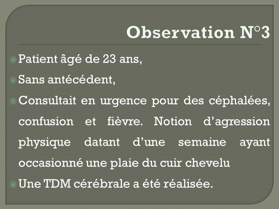 Patient âgé de 23 ans, Sans antécédent, Consultait en urgence pour des céphalées, confusion et fièvre. Notion dagression physique datant dune semaine