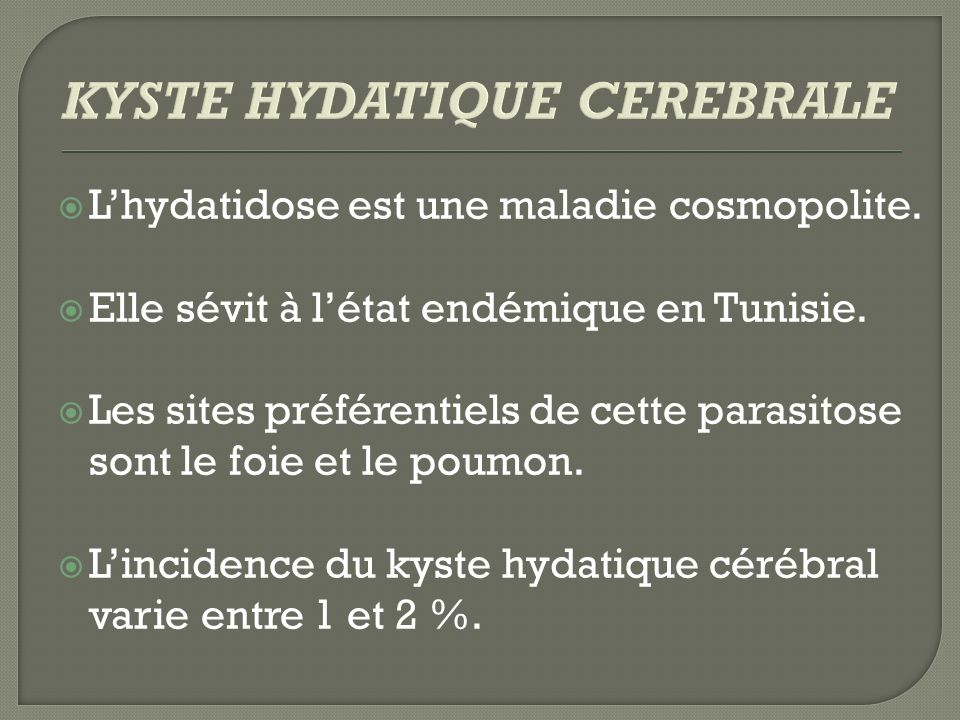 Lhydatidose est une maladie cosmopolite. Elle sévit à létat endémique en Tunisie. Les sites préférentiels de cette parasitose sont le foie et le poumo