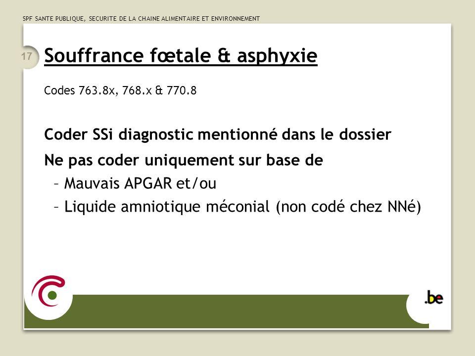 SPF SANTE PUBLIQUE, SECURITE DE LA CHAINE ALIMENTAIRE ET ENVIRONNEMENT 17 Souffrance fœtale & asphyxie Codes 763.8x, 768.x & 770.8 Coder SSi diagnosti