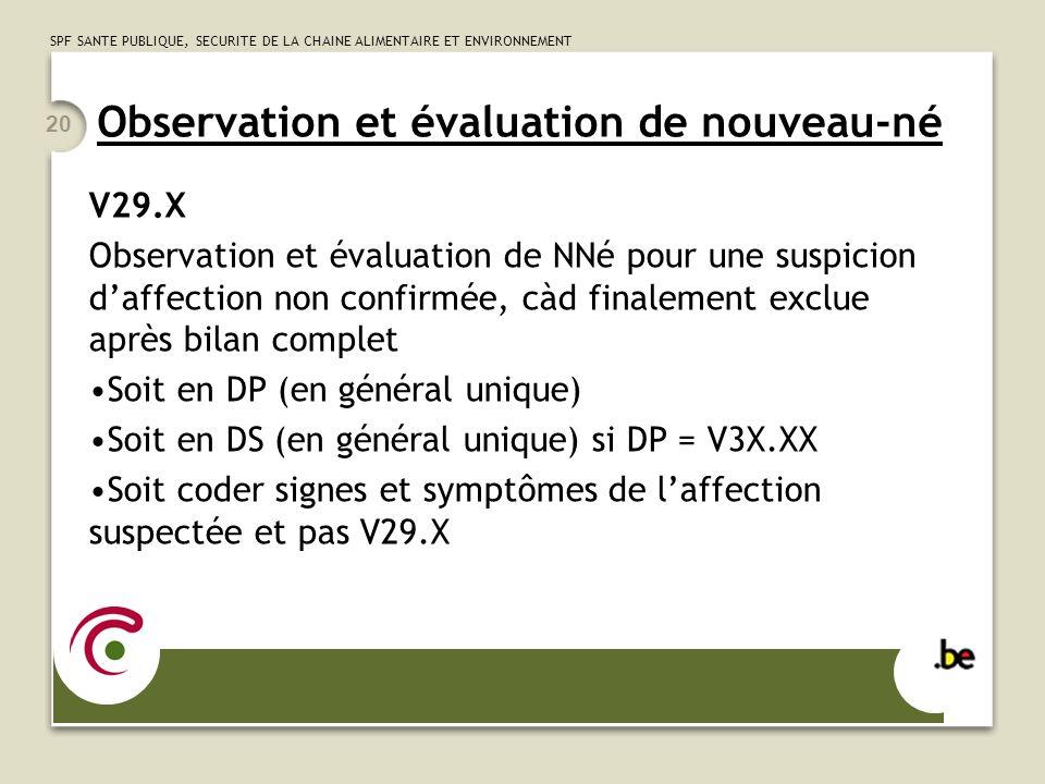 SPF SANTE PUBLIQUE, SECURITE DE LA CHAINE ALIMENTAIRE ET ENVIRONNEMENT 20 Observation et évaluation de nouveau-né V29.X Observation et évaluation de NNé pour une suspicion daffection non confirmée, càd finalement exclue après bilan complet Soit en DP (en général unique) Soit en DS (en général unique) si DP = V3X.XX Soit coder signes et symptômes de laffection suspectée et pas V29.X