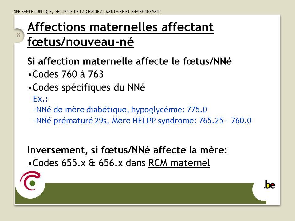 SPF SANTE PUBLIQUE, SECURITE DE LA CHAINE ALIMENTAIRE ET ENVIRONNEMENT 8 Affections maternelles affectant fœtus/nouveau-né Si affection maternelle affecte le fœtus/NNé Codes 760 à 763 Codes spécifiques du NNé Ex.: –NNé de mère diabétique, hypoglycémie: 775.0 –NNé prématuré 29s, Mère HELPP syndrome: 765.25 – 760.0 Inversement, si fœtus/NNé affecte la mère: Codes 655.x & 656.x dans RCM maternel