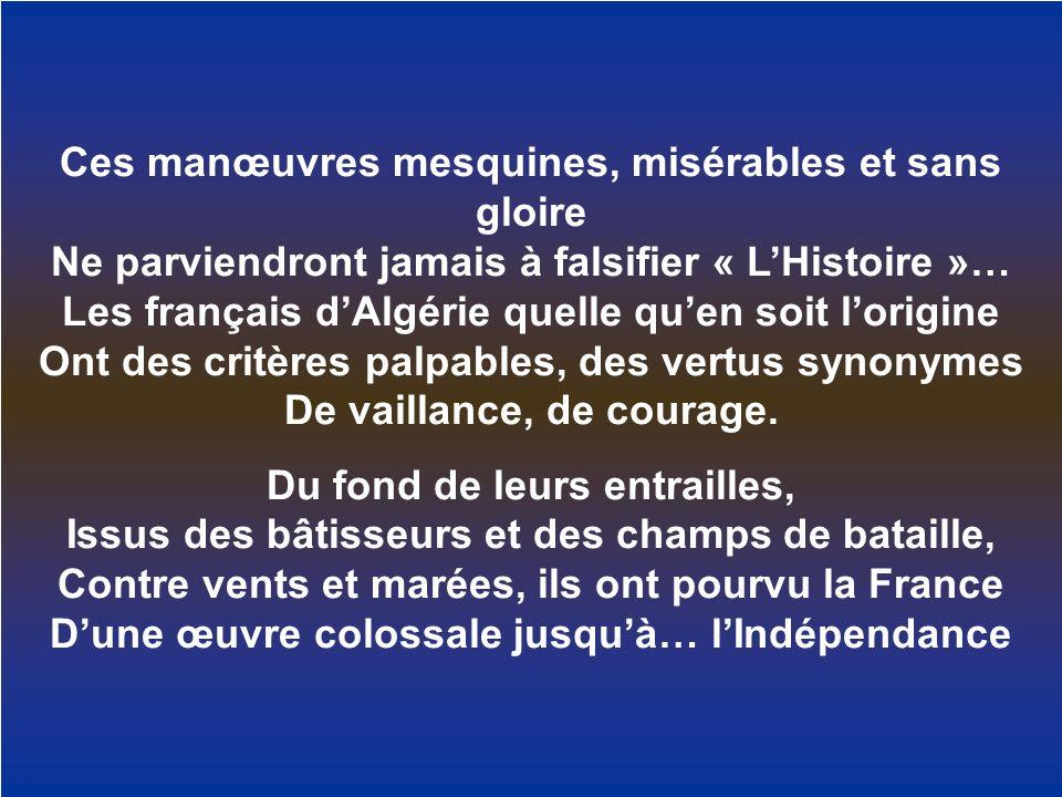Ces manœuvres mesquines, misérables et sans gloire Ne parviendront jamais à falsifier « LHistoire »… Les français dAlgérie quelle quen soit lorigine O