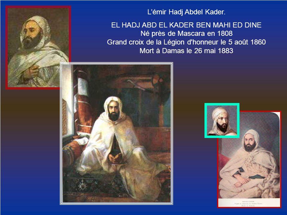 Lémir Hadj Abdel Kader. EL HADJ ABD EL KADER BEN MAHI ED DINE Né près de Mascara en 1808 Grand croix de la Légion d'honneur le 5 août 1860 Mort à Dama
