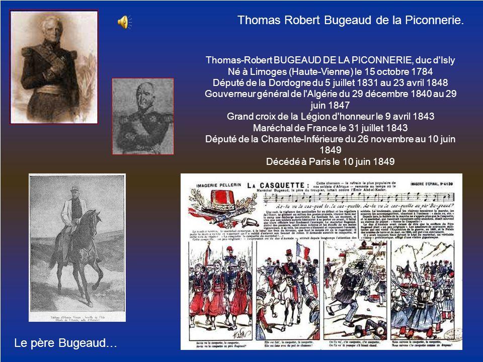 Le père Bugeaud… Thomas Robert Bugeaud de la Piconnerie. Thomas-Robert BUGEAUD DE LA PICONNERIE, duc d'Isly Né à Limoges (Haute-Vienne) le 15 octobre