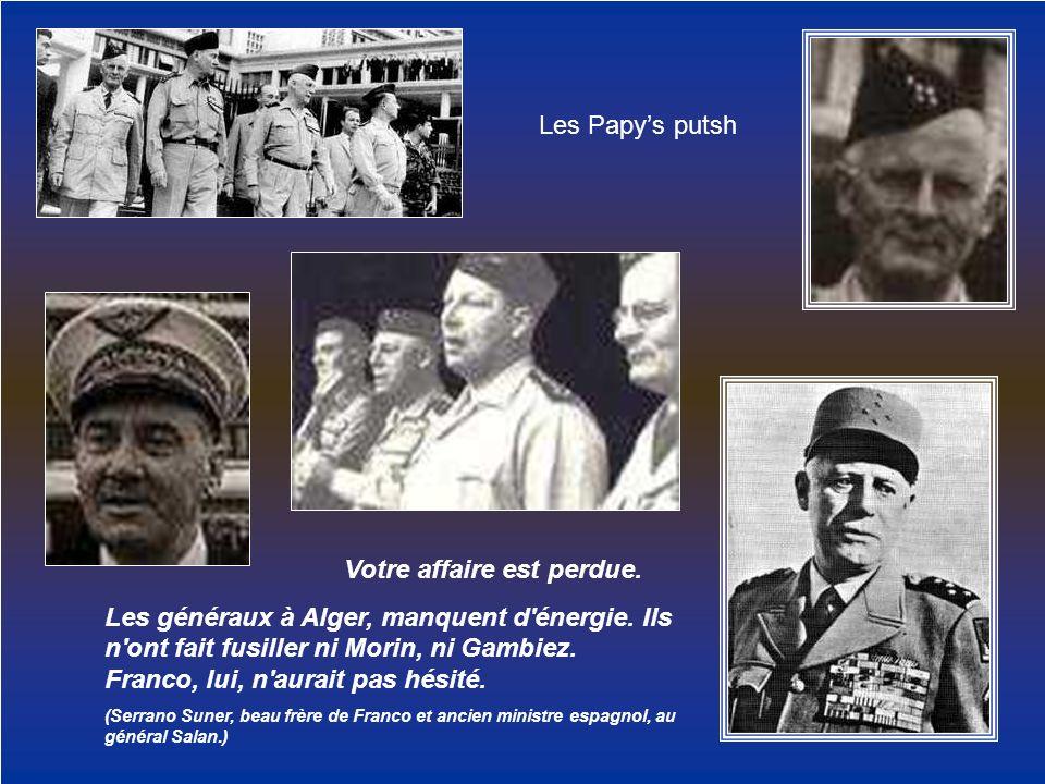 Les Papys putsh Votre affaire est perdue. Les généraux à Alger, manquent d'énergie. Ils n'ont fait fusiller ni Morin, ni Gambiez. Franco, lui, n'aurai