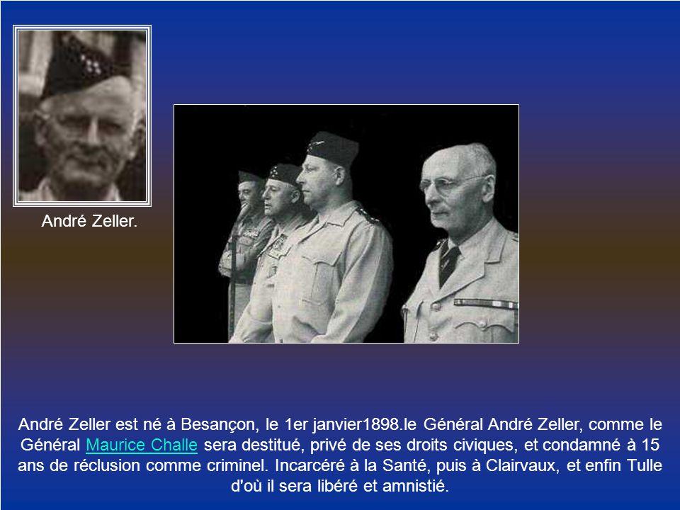 André Zeller. André Zeller est né à Besançon, le 1er janvier1898.le Général André Zeller, comme le Général Maurice Challe sera destitué, privé de ses