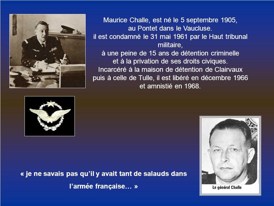Maurice Challe, est né le 5 septembre 1905, au Pontet dans le Vaucluse. il est condamné le 31 mai 1961 par le Haut tribunal militaire, à une peine de