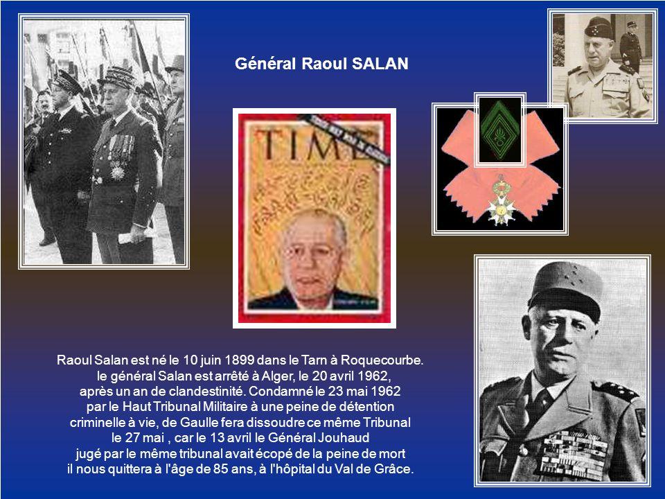 GénéralRaoul SALAN Raoul Salan est né le 10 juin 1899 dans le Tarn à Roquecourbe. le général Salan est arrêté à Alger, le 20 avril 1962, après un an d