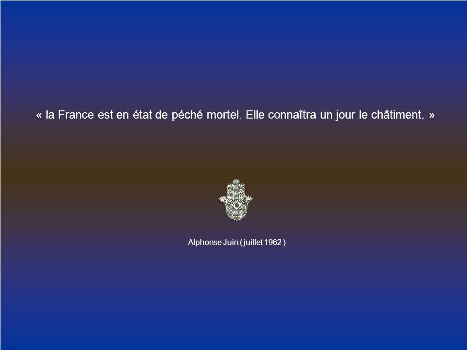 « la France est en état de péché mortel. Elle connaîtra un jour le châtiment. » Alphonse Juin ( juillet 1962 )