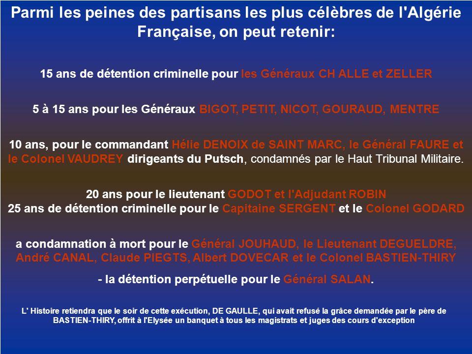 Parmi les peines des partisans les plus célèbres de l'Algérie Française, on peut retenir: 15 ans de détention criminelle pour les Généraux CH ALLE et