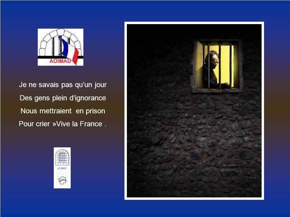 Je ne savais pas quun jour Des gens plein dignorance Nous mettraient en prison Pour crier »Vive la France.