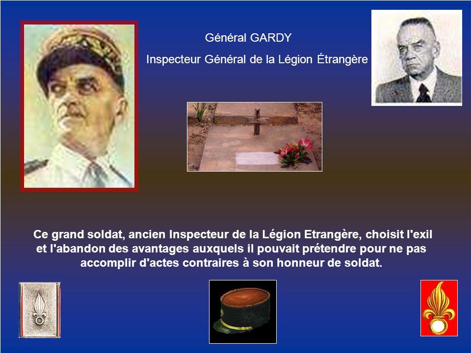 Général GARDY Inspecteur Général de la Légion Étrangère Ce grand soldat, ancien Inspecteur de la Légion Etrangère, choisit l'exil et l'abandon des ava