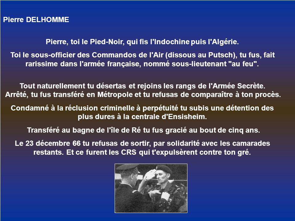 Pierre DELHOMME Pierre, toi le Pied-Noir, qui fis l'Indochine puis l'Algérie. Toi le sous-officier des Commandos de l'Air (dissous au Putsch), tu fus,