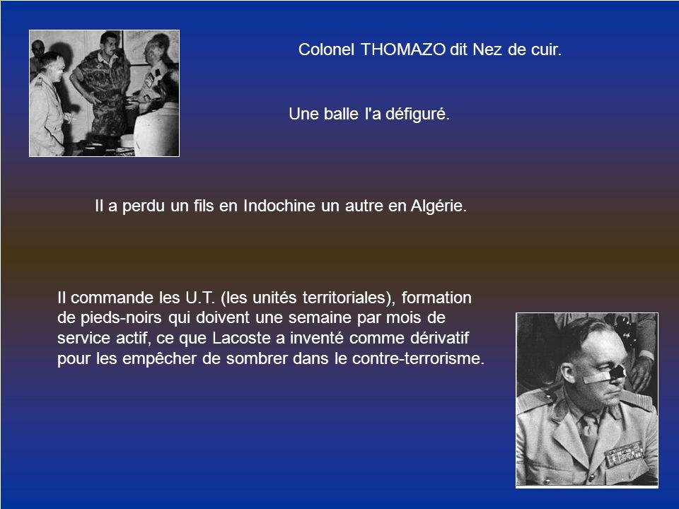Colonel THOMAZO dit Nez de cuir. Une balle l'a défiguré. Il a perdu un fils en Indochine un autre en Algérie. Il commande les U.T. (les unités territo