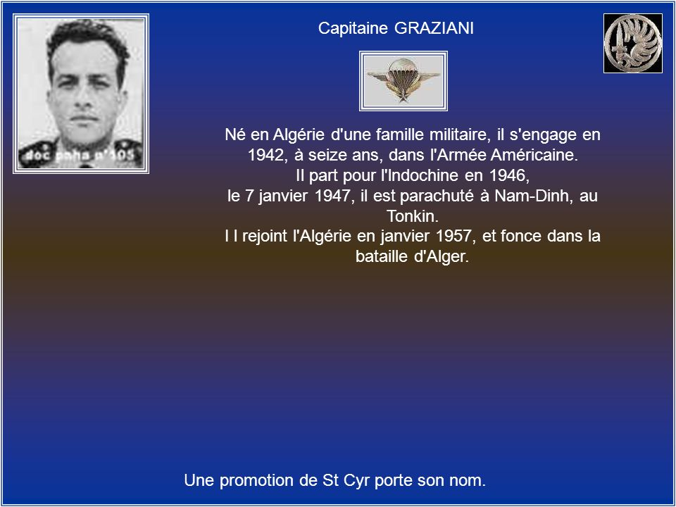Capitaine GRAZIANI Une promotion de St Cyr porte son nom. Né en Algérie d'une famille militaire, il s'engage en 1942, à seize ans, dans l'Armée Améric