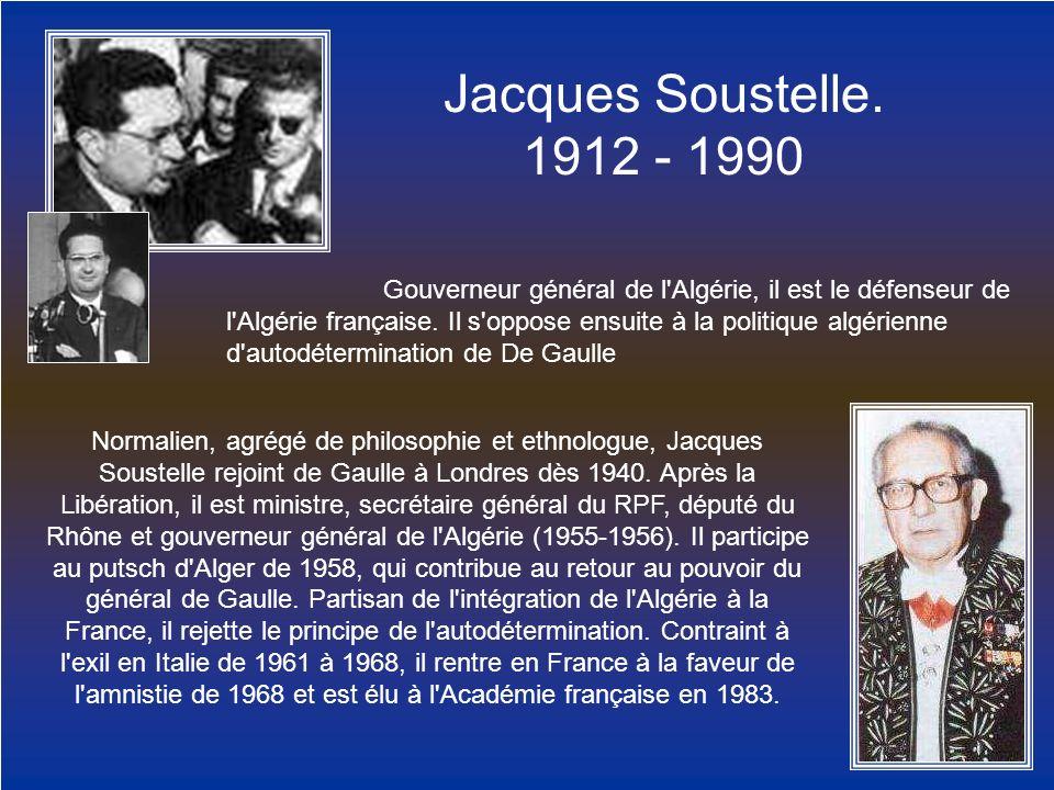 Jacques Soustelle. 1912 - 1990 Gouverneur général de l'Algérie, il est le défenseur de l'Algérie française. Il s'oppose ensuite à la politique algérie
